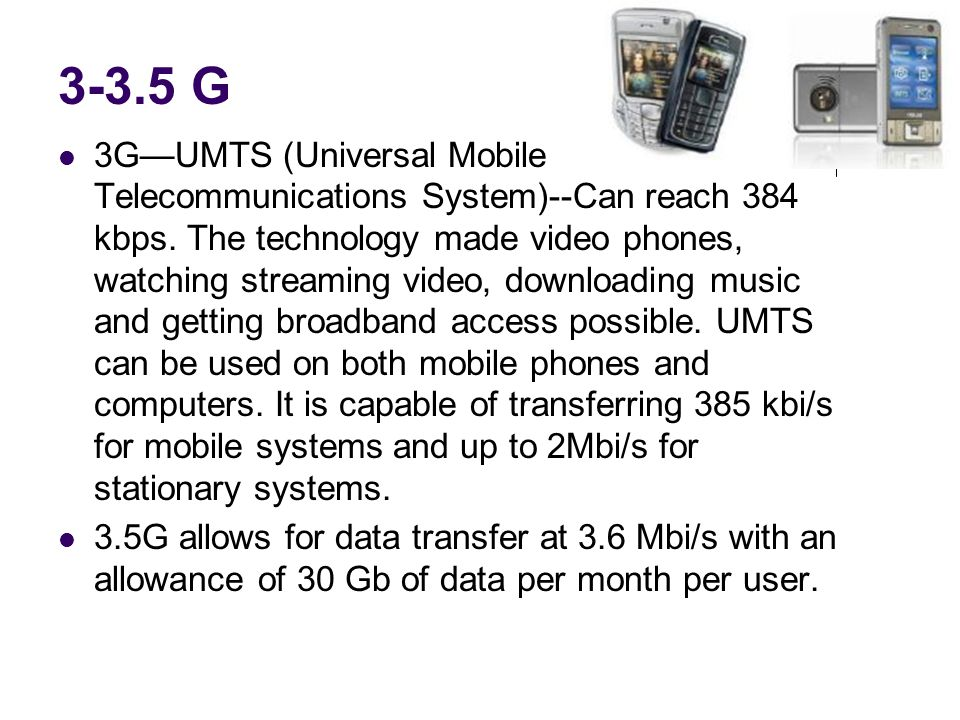 3-3.5 G 3GUMTS (Universal Mobile Telecommunications System)--Can reach 384 kbps.