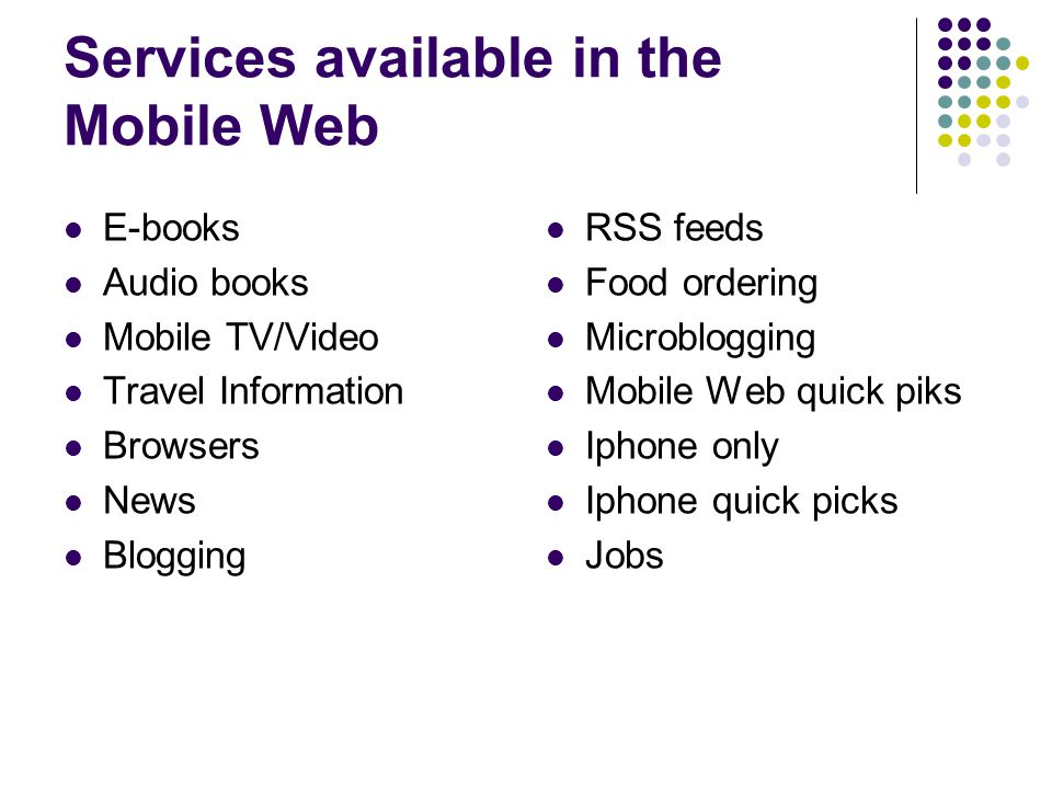 Services available in the Mobile Web E-books Audio books Mobile TV/Video Travel Information Browsers News Blogging RSS feeds Food ordering Microblogging Mobile Web quick piks Iphone only Iphone quick picks Jobs