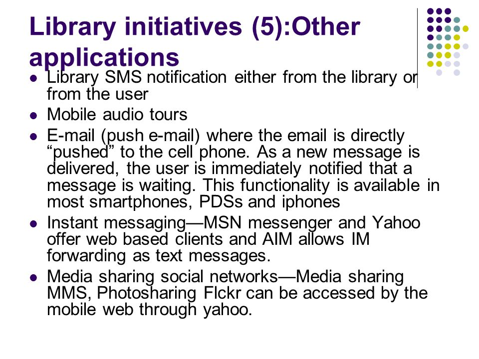 Library initiatives (5):Other applications Library SMS notification either from the library or from the user Mobile audio tours E-mail (push e-mail) where the email is directly pushed to the cell phone.