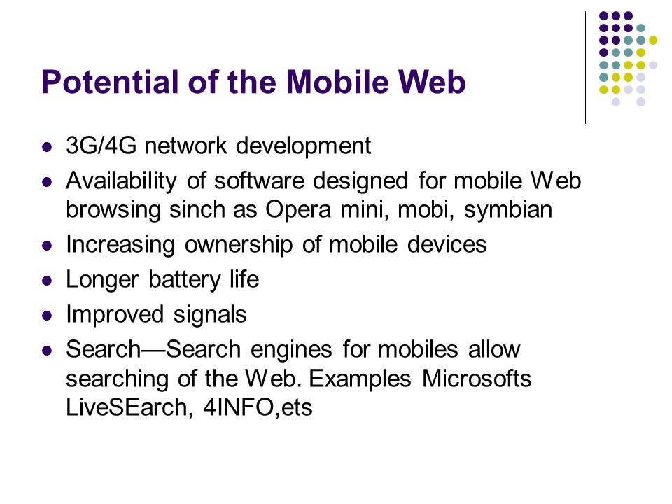 Potential of the Mobile Web 3G/4G network development Availability of software designed for mobile Web browsing sinch as Opera mini, mobi, symbian Increasing ownership of mobile devices Longer battery life Improved signals SearchSearch engines for mobiles allow searching of the Web.
