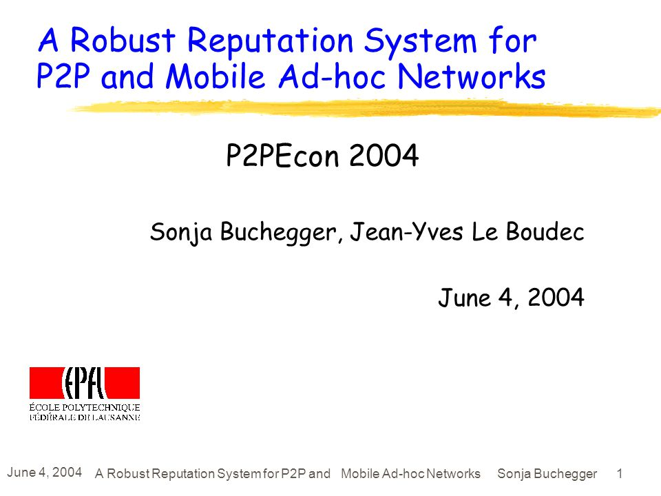 June 4, 2004 A Robust Reputation System for P2P and Mobile Ad-hoc Networks Sonja Buchegger 1 A Robust Reputation System for P2P and Mobile Ad-hoc Networks P2PEcon 2004 Sonja Buchegger, Jean-Yves Le Boudec June 4, 2004