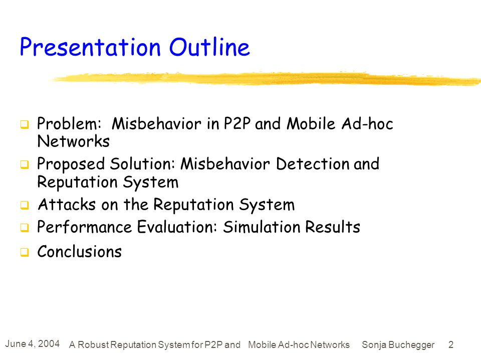 June 4, 2004 A Robust Reputation System for P2P and Mobile Ad-hoc Networks Sonja Buchegger 32 Conclusions Have to cope with misbehavior Detection and reputation systems target a wider range of misbehavior than payment or cryptography approaches.