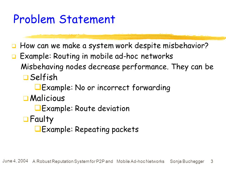 June 4, 2004 A Robust Reputation System for P2P and Mobile Ad-hoc Networks Sonja Buchegger 13 Deciding Whether to Accept Received Report Node i receives from k the (alleged) report F(k,j) if i thinks that k is trustworthy then F(k,j) is accepted else i does a deviation test: if report F(k,j) deviates largely from R(i,j) then reject else accept Deviation Test is with d =0.5