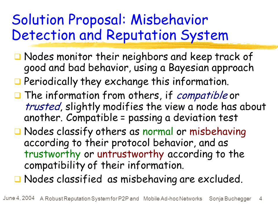 June 4, 2004 A Robust Reputation System for P2P and Mobile Ad-hoc Networks Sonja Buchegger 14 Features of the Reputation System Only first hand information is propagated All information needs to be re-enforced otherwise it fades out (reputation fading), allows redemption Separate behaviour as Protocol agent Reputation agent