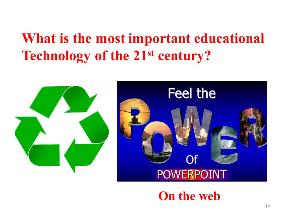 16 What is the most important educational Technology of the 21 st century On the web