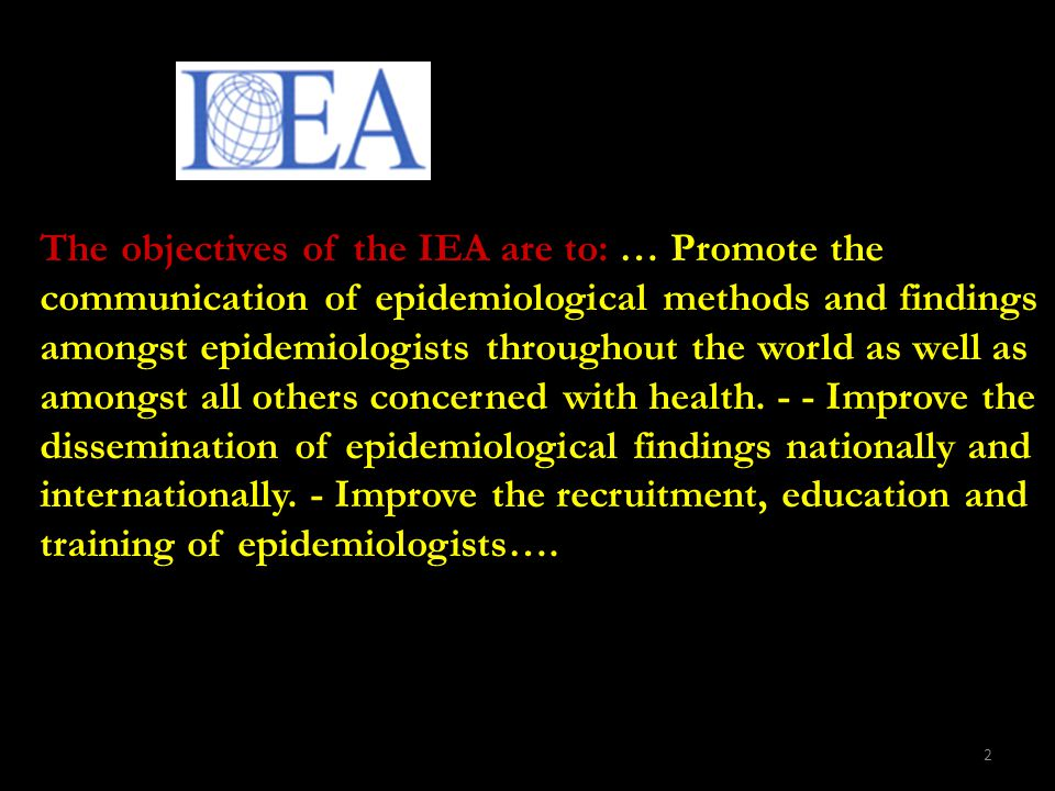 2 The objectives of the IEA are to: … Promote the communication of epidemiological methods and findings amongst epidemiologists throughout the world as well as amongst all others concerned with health.