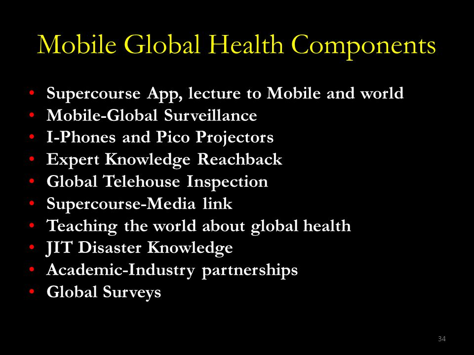 34 Mobile Global Health Components Supercourse App, lecture to Mobile and world Mobile-Global Surveillance I-Phones and Pico Projectors Expert Knowledge Reachback Global Telehouse Inspection Supercourse-Media link Teaching the world about global health JIT Disaster Knowledge Academic-Industry partnerships Global Surveys
