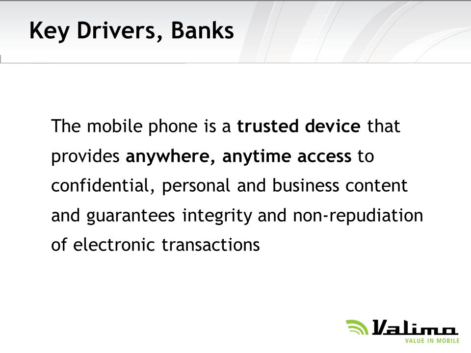 Key Drivers, Banks The mobile phone is a trusted device that provides anywhere, anytime access to confidential, personal and business content and guarantees integrity and non-repudiation of electronic transactions
