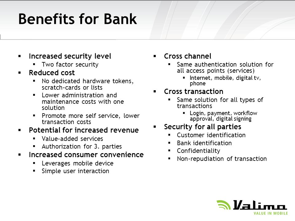 Benefits for Bank Increased security level Two factor security Reduced cost No dedicated hardware tokens, scratch-cards or lists Lower administration