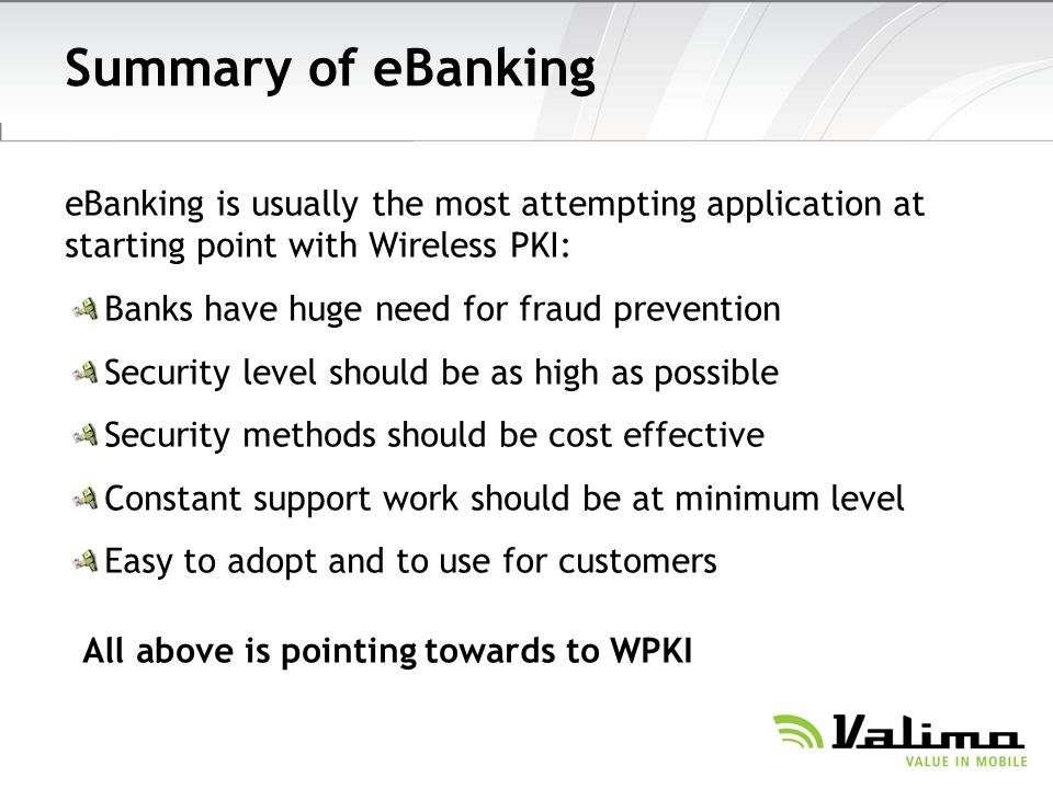 Summary of eBanking eBanking is usually the most attempting application at starting point with Wireless PKI: Banks have huge need for fraud prevention Security level should be as high as possible Security methods should be cost effective Constant support work should be at minimum level Easy to adopt and to use for customers All above is pointing towards to WPKI