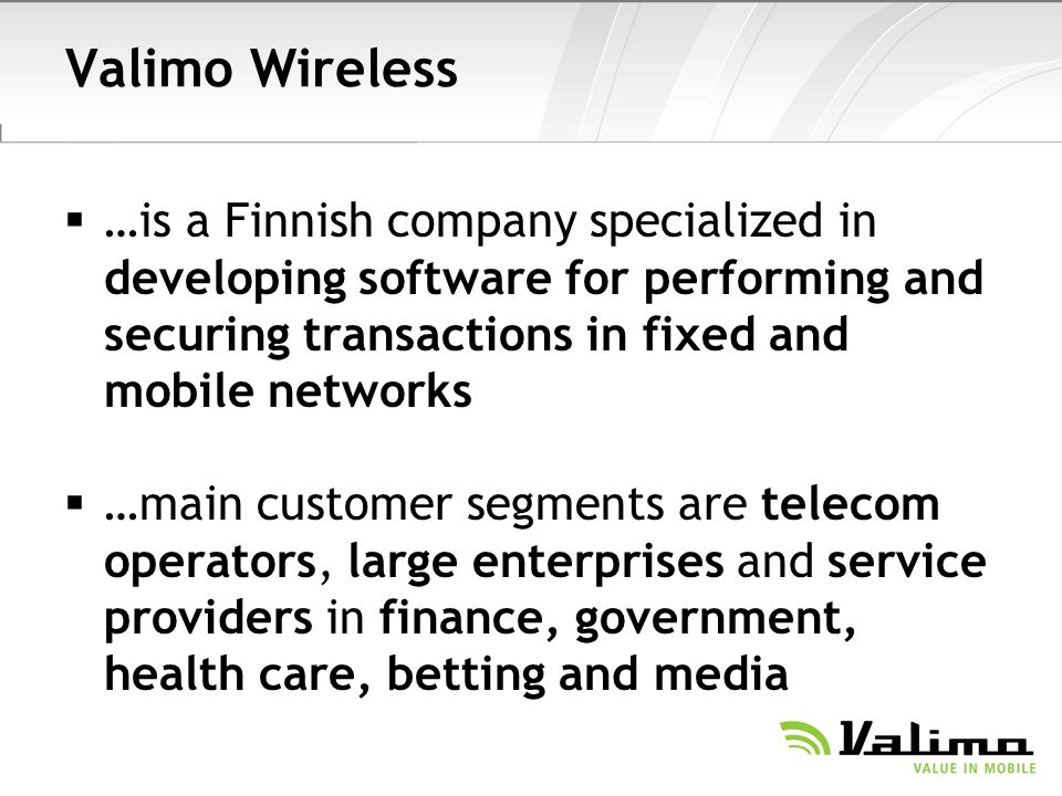 Valimo Wireless …is a Finnish company specialized in developing software for performing and securing transactions in fixed and mobile networks …main customer segments are telecom operators, large enterprises and service providers in finance, government, health care, betting and media