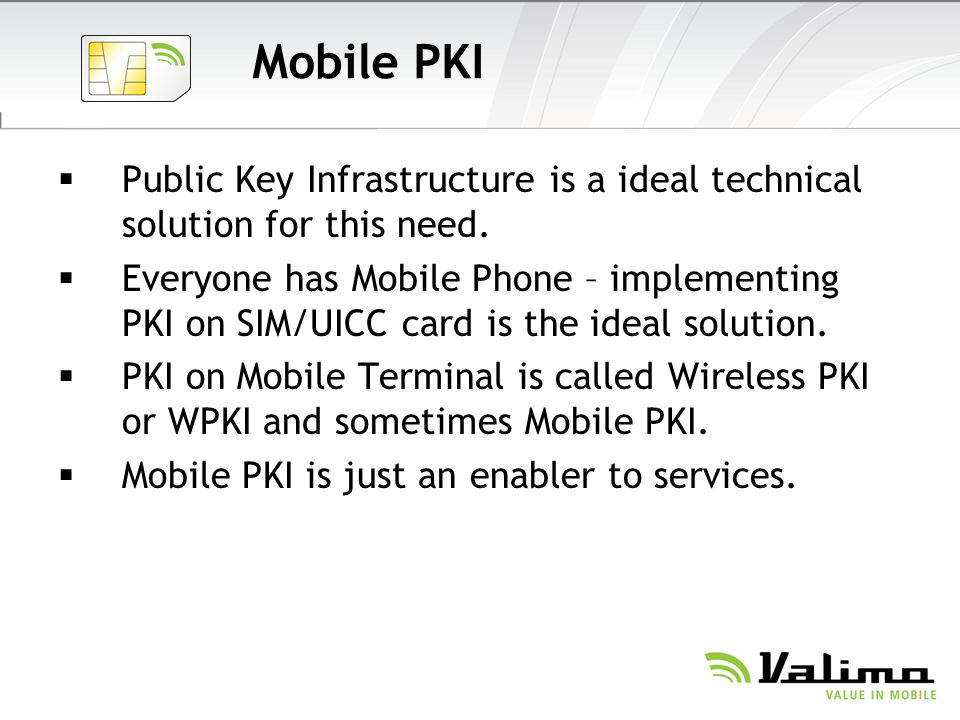 Mobile PKI Public Key Infrastructure is a ideal technical solution for this need. Everyone has Mobile Phone – implementing PKI on SIM/UICC card is the