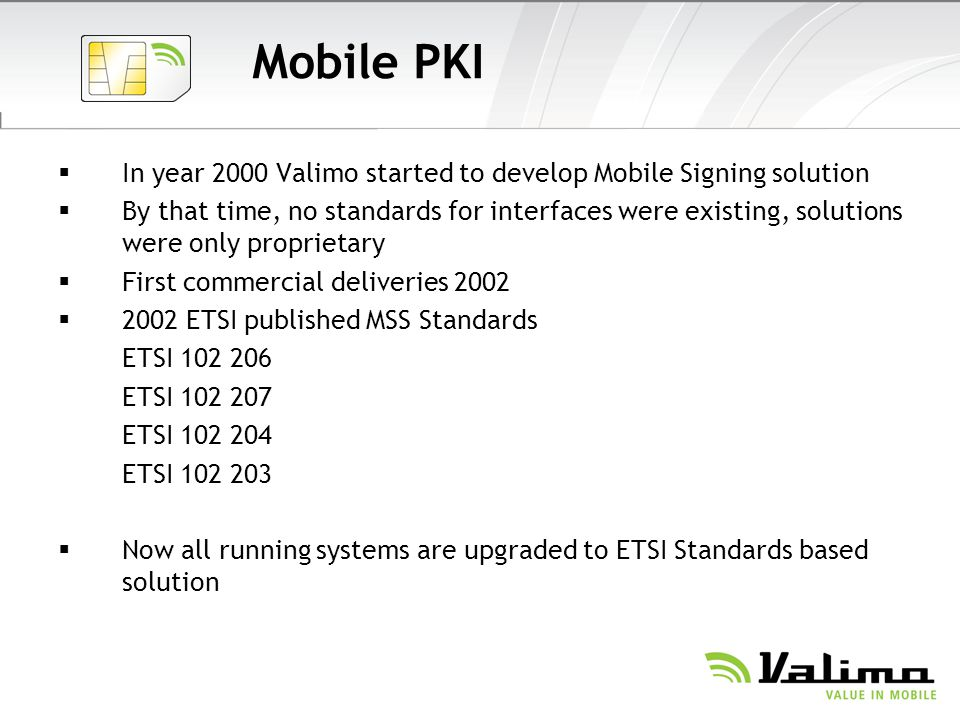 Mobile PKI In year 2000 Valimo started to develop Mobile Signing solution By that time, no standards for interfaces were existing, solutions were only