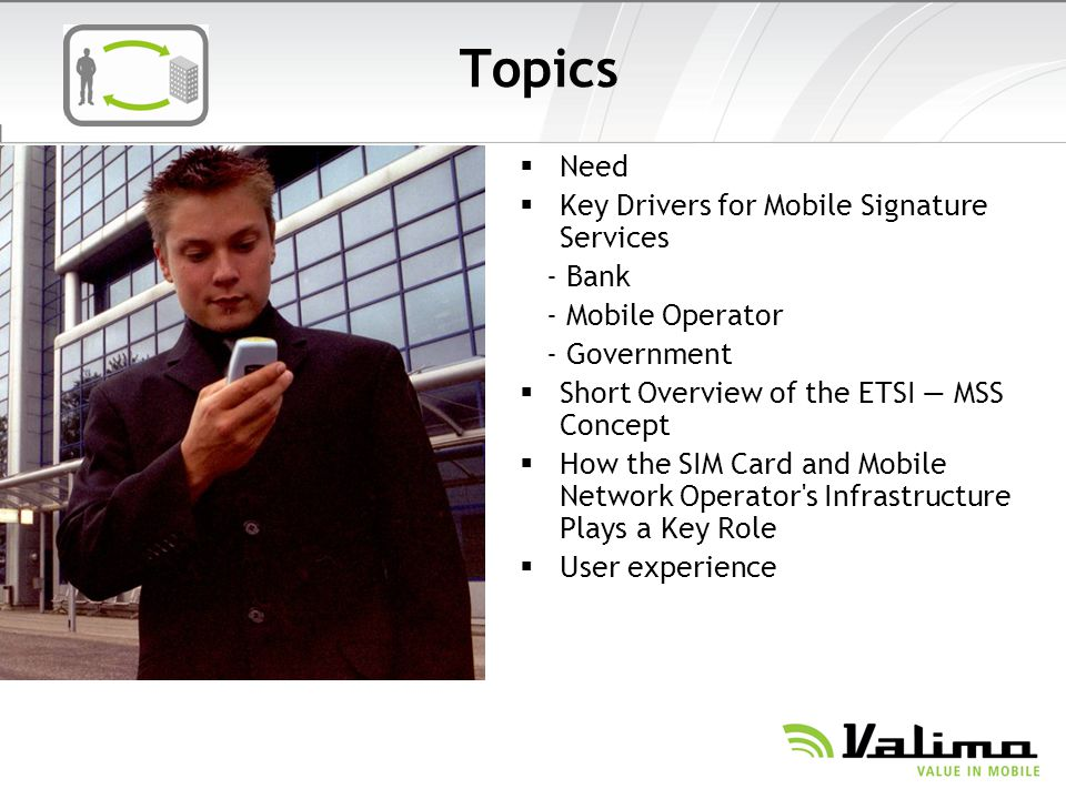 Topics Need Key Drivers for Mobile Signature Services - Bank - Mobile Operator - Government Short Overview of the ETSI MSS Concept How the SIM Card an