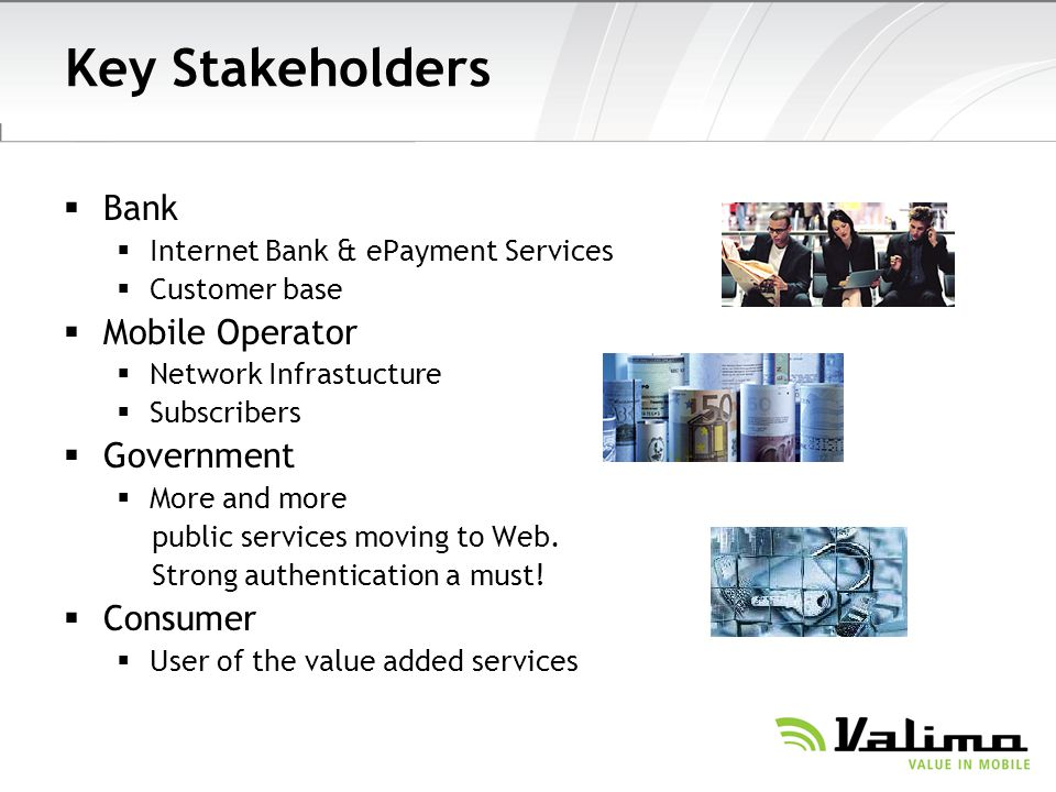 Key Stakeholders Bank Internet Bank & ePayment Services Customer base Mobile Operator Network Infrastucture Subscribers Government More and more public services moving to Web.