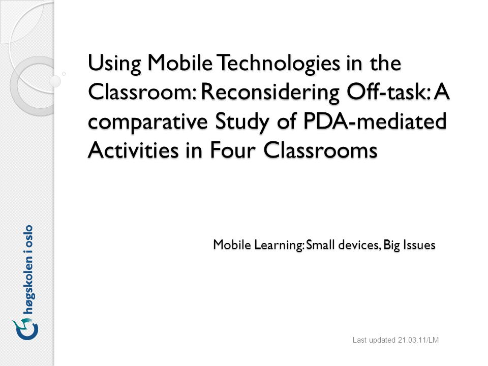 Using Mobile Technologies in the Classroom: Reconsidering Off-task: A comparative Study of PDA-mediated Activities in Four Classrooms Last updated 21.03.11/LM Mobile Learning: Small devices, Big Issues