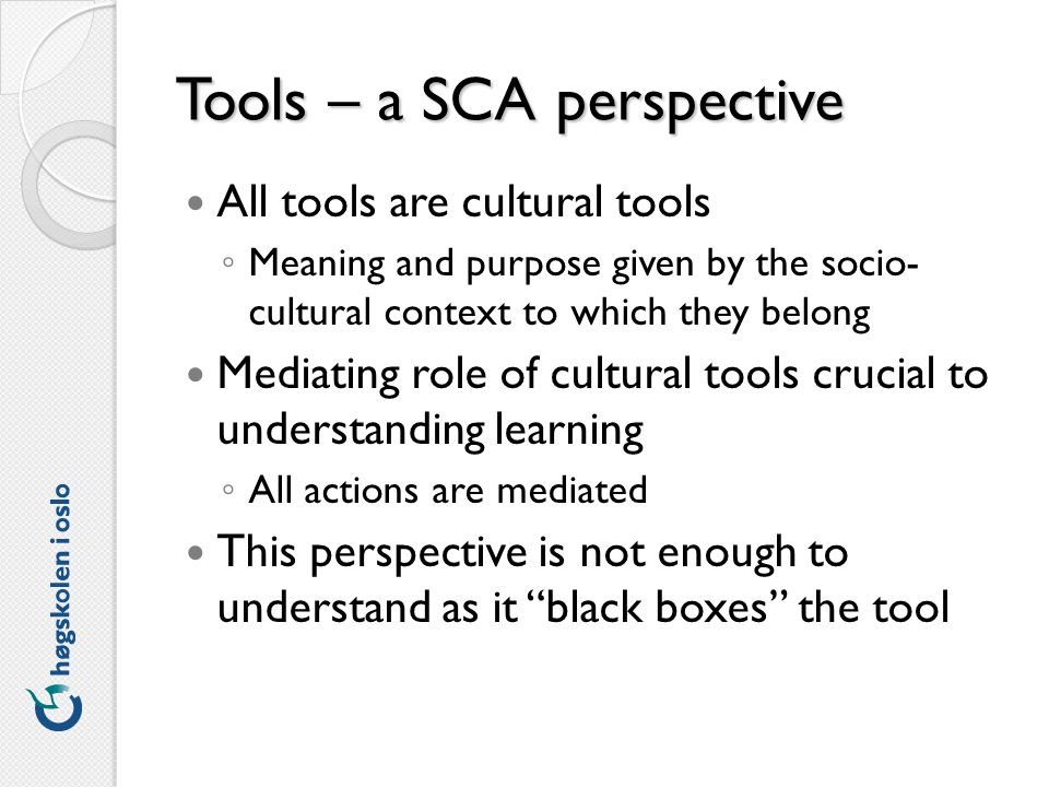 Tools – a SCA perspective All tools are cultural tools Meaning and purpose given by the socio- cultural context to which they belong Mediating role of cultural tools crucial to understanding learning All actions are mediated This perspective is not enough to understand as it black boxes the tool
