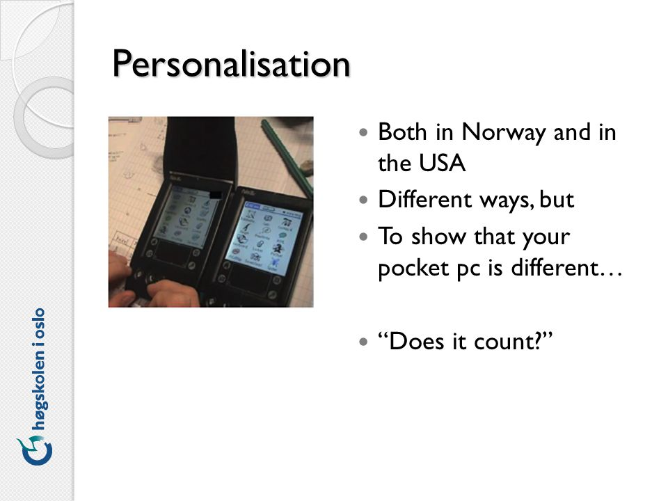 Personalisation Both in Norway and in the USA Different ways, but To show that your pocket pc is different… Does it count