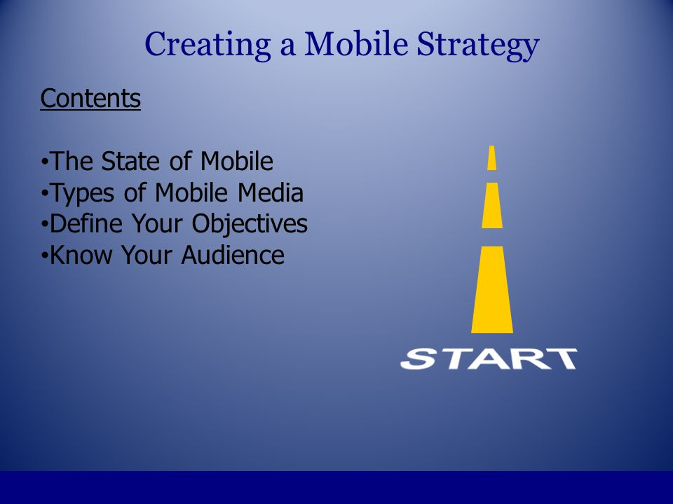 Contents The State of Mobile Types of Mobile Media Define Your Objectives Know Your Audience Define Your Strategy Creating a Mobile Strategy