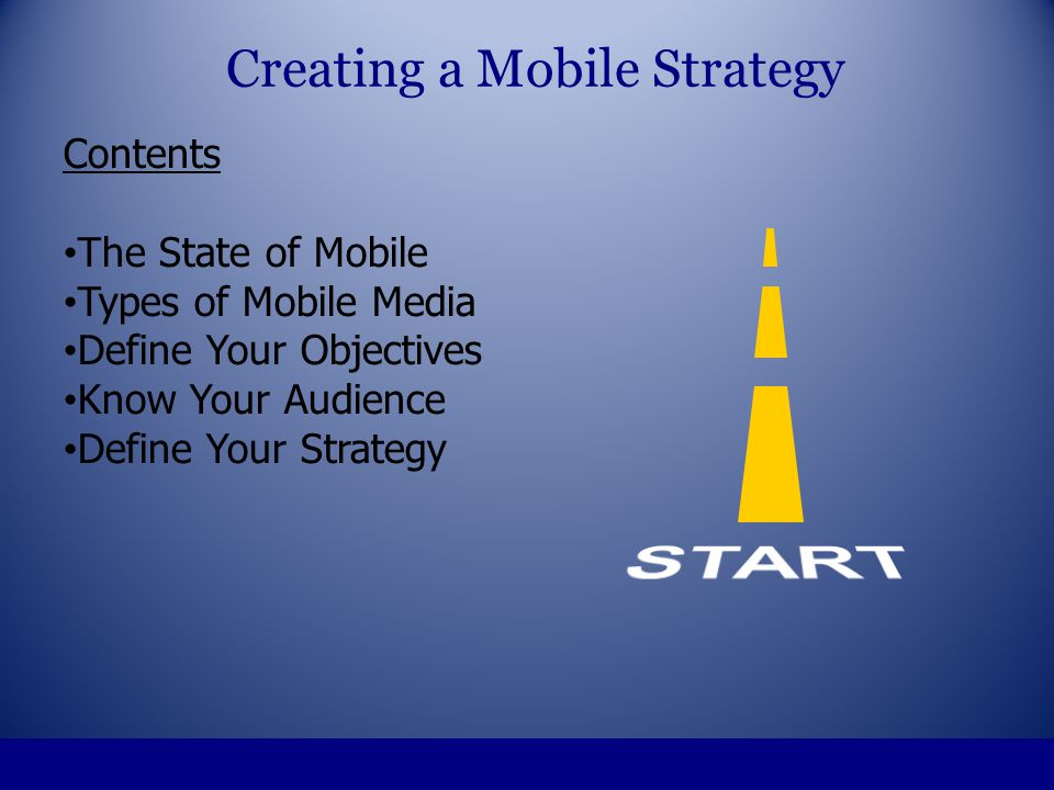 Contents The State of Mobile Types of Mobile Media Define Your Objectives Know Your Audience Define Your Strategy Technology Choices Creating a Mobile Strategy