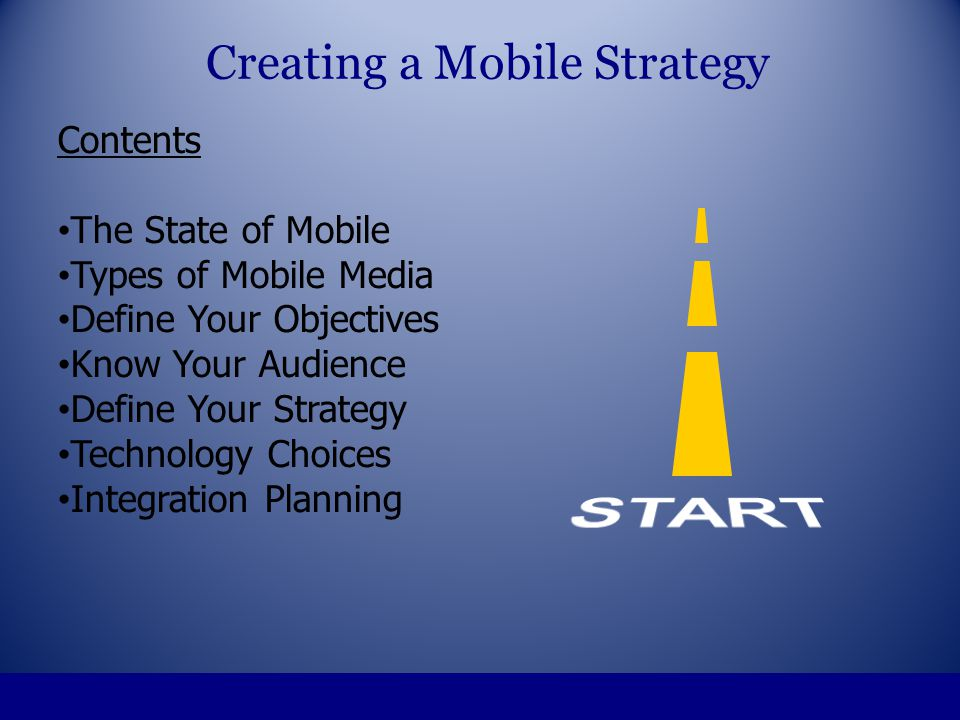 Developing a Mobile Plan Define your objectives Understand your audience Define the strategy Choose the mobile media Creating a Mobile Strategy
