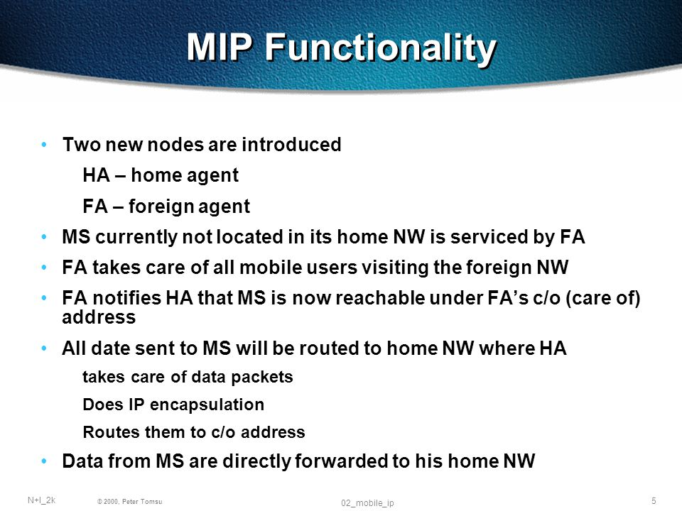5 N+I_2k © 2000, Peter Tomsu 02_mobile_ip MIP Functionality Two new nodes are introduced HA – home agent FA – foreign agent MS currently not located in its home NW is serviced by FA FA takes care of all mobile users visiting the foreign NW FA notifies HA that MS is now reachable under FAs c/o (care of) address All date sent to MS will be routed to home NW where HA takes care of data packets Does IP encapsulation Routes them to c/o address Data from MS are directly forwarded to his home NW