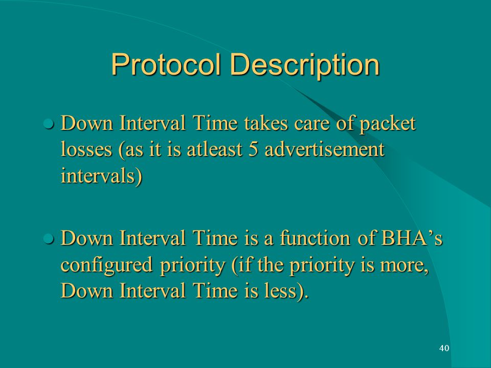 40 Protocol Description Down Interval Time takes care of packet losses (as it is atleast 5 advertisement intervals) Down Interval Time takes care of packet losses (as it is atleast 5 advertisement intervals) Down Interval Time is a function of BHAs configured priority (if the priority is more, Down Interval Time is less).