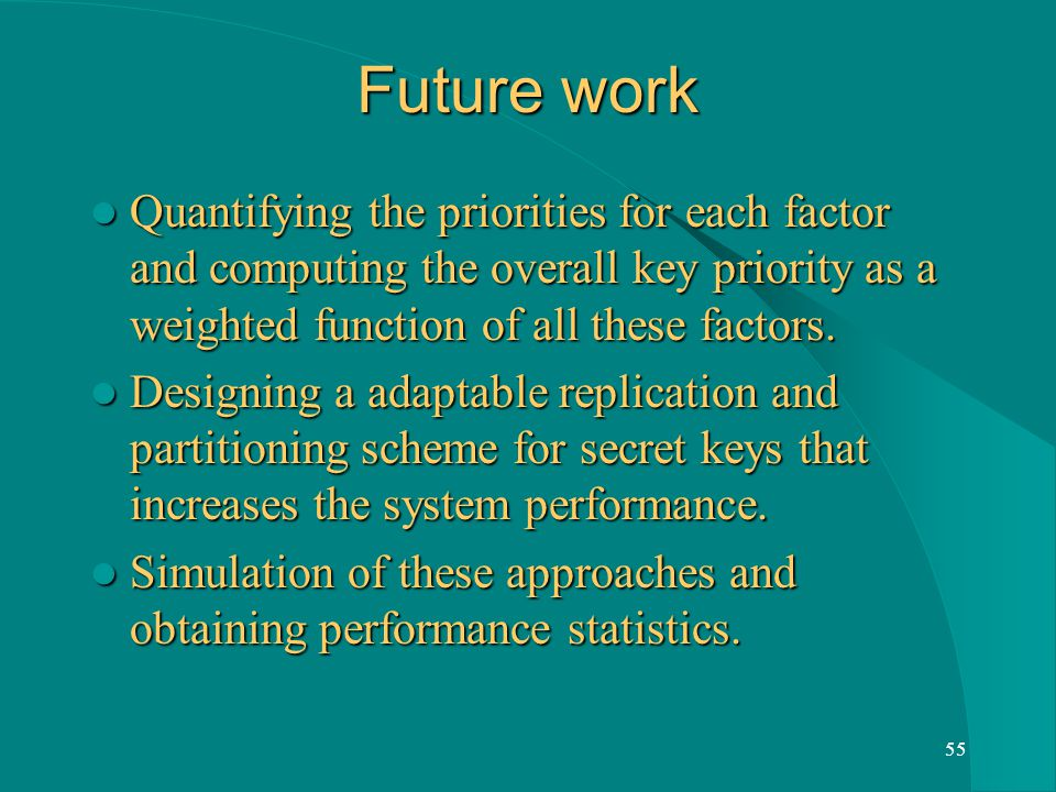 55 Future work Quantifying the priorities for each factor and computing the overall key priority as a weighted function of all these factors.