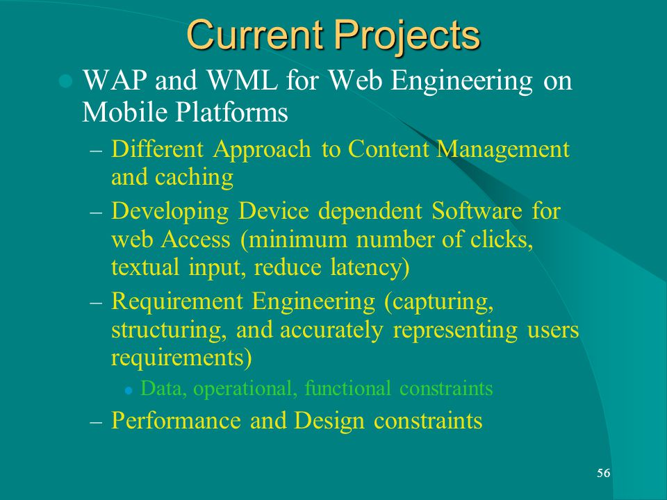56 Current Projects WAP and WML for Web Engineering on Mobile Platforms – Different Approach to Content Management and caching – Developing Device dependent Software for web Access (minimum number of clicks, textual input, reduce latency) – Requirement Engineering (capturing, structuring, and accurately representing users requirements) Data, operational, functional constraints – Performance and Design constraints