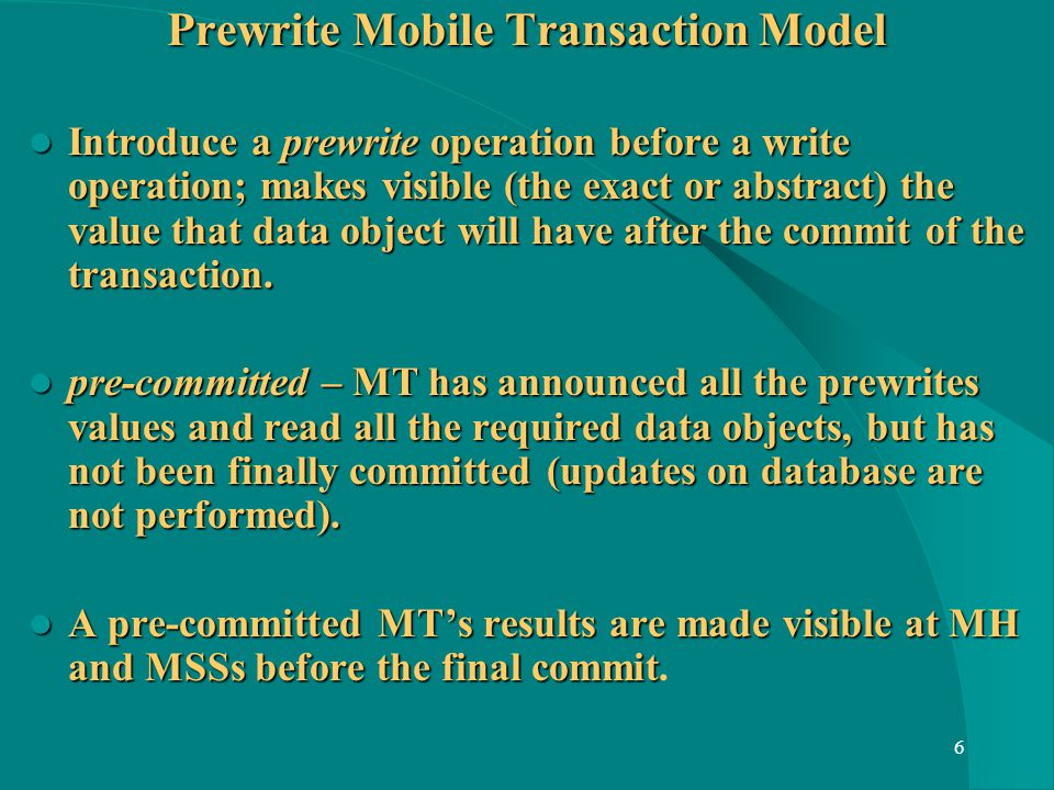 6 Prewrite Mobile Transaction Model Introduce a prewrite operation before a write operation; makes visible (the exact or abstract) the value that data object will have after the commit of the transaction.
