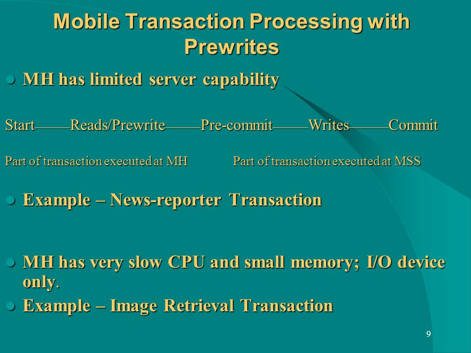 9 Mobile Transaction Processing with Prewrites MH has limited server capability MH has limited server capability Start ________ Reads/Prewrite ________ Pre-commit ________ Writes _________ Commit Part of transaction executed at MH Part of transaction executed at MSS Example – News-reporter Transaction Example – News-reporter Transaction MH has very slow CPU and small memory; I/O device only.