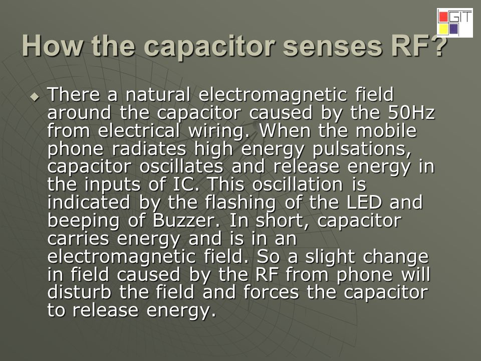 How the capacitor senses RF? There a natural electromagnetic field around the capacitor caused by the 50Hz from electrical wiring. When the mobile pho