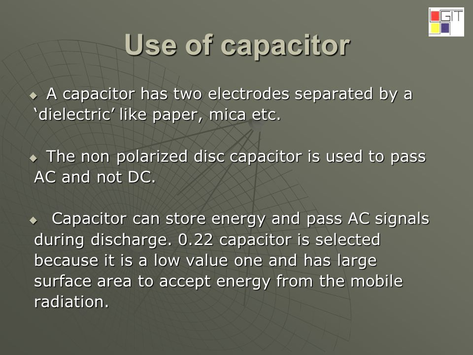 Use of capacitor A capacitor has two electrodes separated by a A capacitor has two electrodes separated by a dielectric like paper, mica etc.