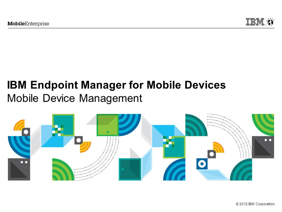 © 2012 IBM Corporation IBM Endpoint Manager for Mobile Devices Mobile Device Management