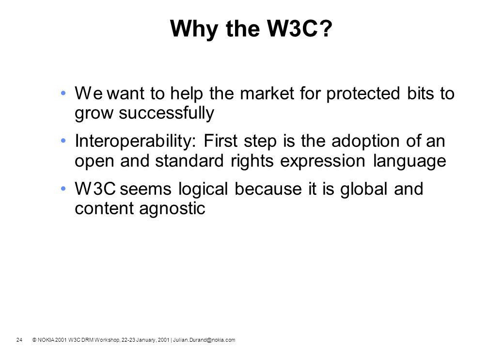 23 © NOKIA 2001 W3C DRM Workshop, 22-23 January, 2001 | Julian.Durand@nokia.com More DRM needs… Support for relative existing and emerging standards.