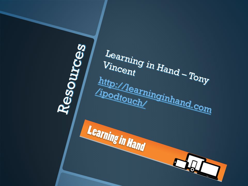 Resources Learning in Hand – Tony Vincent http://learninginhand.com /ipodtouch/ http://learninginhand.com /ipodtouch/