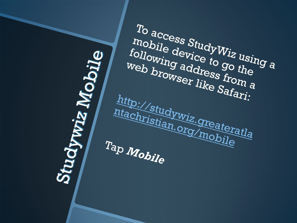 Studywiz Mobile To access StudyWiz using a mobile device to go the following address from a web browser like Safari: http://studywiz.greateratla ntachristian.org/mobile Tap Mobile