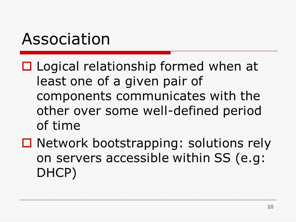 10 Association Logical relationship formed when at least one of a given pair of components communicates with the other over some well-defined period of time Network bootstrapping: solutions rely on servers accessible within SS (e.g: DHCP)