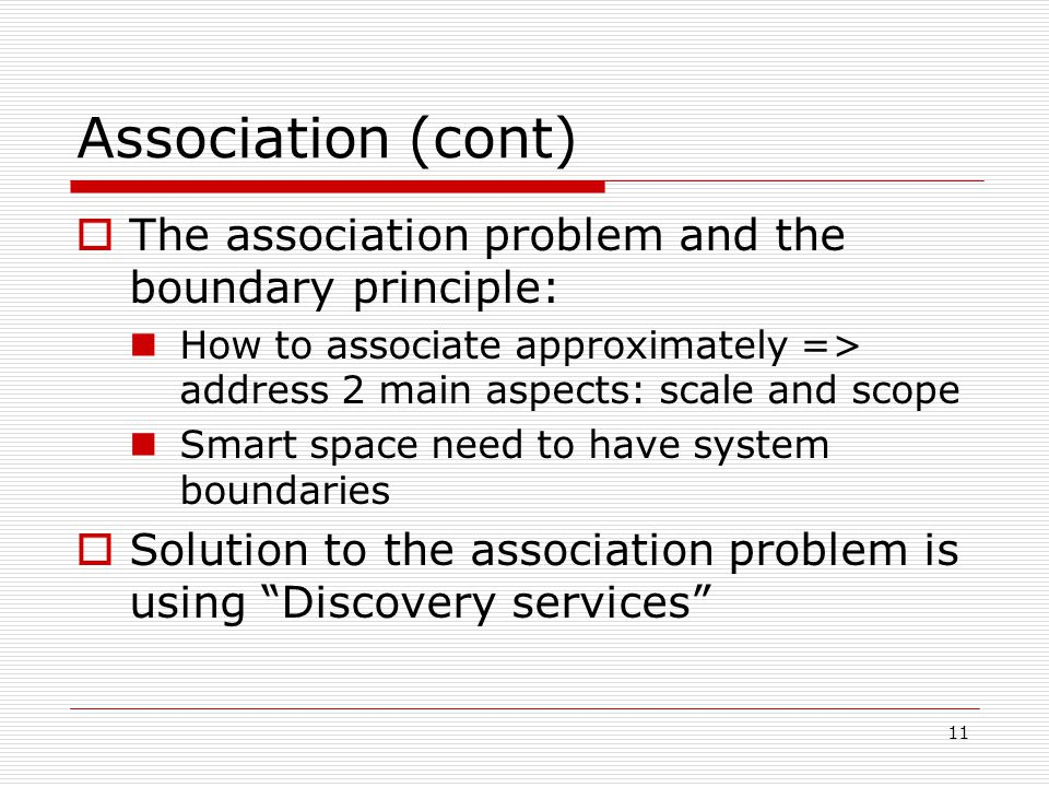 11 Association (cont) The association problem and the boundary principle: How to associate approximately => address 2 main aspects: scale and scope Smart space need to have system boundaries Solution to the association problem is using Discovery services