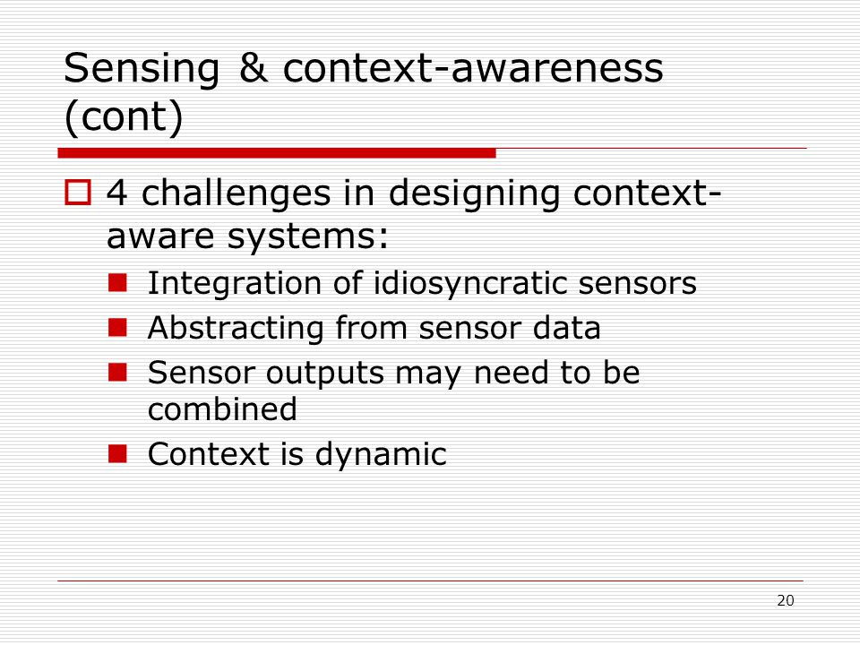 20 Sensing & context-awareness (cont) 4 challenges in designing context- aware systems: Integration of idiosyncratic sensors Abstracting from sensor data Sensor outputs may need to be combined Context is dynamic