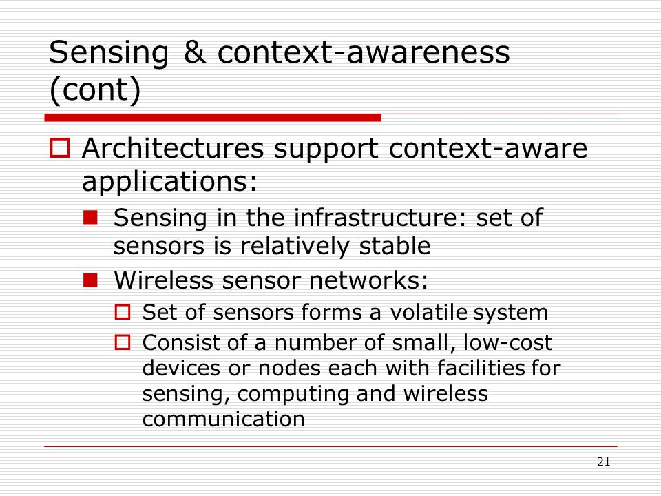21 Sensing & context-awareness (cont) Architectures support context-aware applications: Sensing in the infrastructure: set of sensors is relatively stable Wireless sensor networks: Set of sensors forms a volatile system Consist of a number of small, low-cost devices or nodes each with facilities for sensing, computing and wireless communication