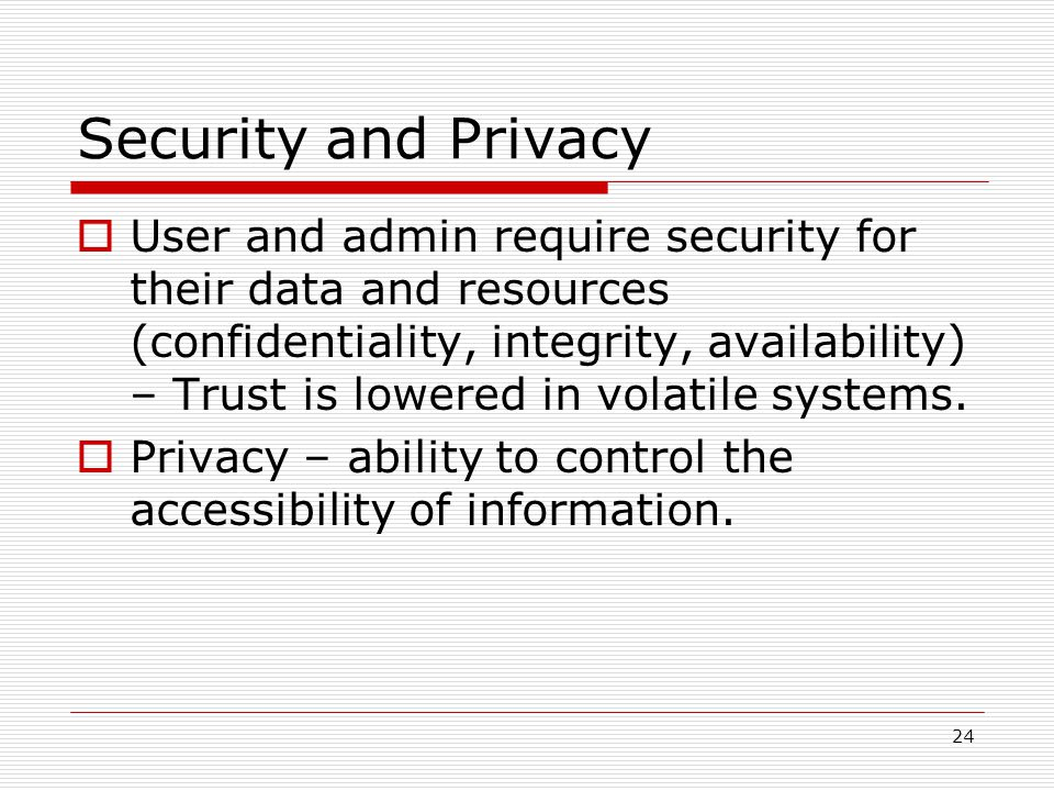 24 Security and Privacy User and admin require security for their data and resources (confidentiality, integrity, availability) – Trust is lowered in volatile systems.