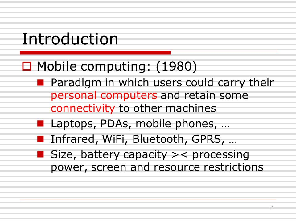 3 Introduction Mobile computing: (1980) Paradigm in which users could carry their personal computers and retain some connectivity to other machines Laptops, PDAs, mobile phones, … Infrared, WiFi, Bluetooth, GPRS, … Size, battery capacity >< processing power, screen and resource restrictions