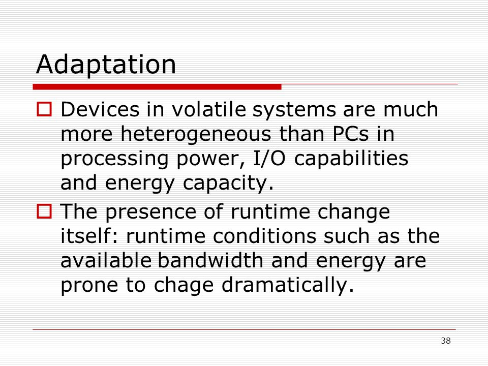 38 Adaptation Devices in volatile systems are much more heterogeneous than PCs in processing power, I/O capabilities and energy capacity.