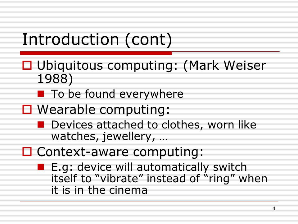 4 Introduction (cont) Ubiquitous computing: (Mark Weiser 1988) To be found everywhere Wearable computing: Devices attached to clothes, worn like watches, jewellery, … Context-aware computing: E.g: device will automatically switch itself to vibrate instead of ring when it is in the cinema