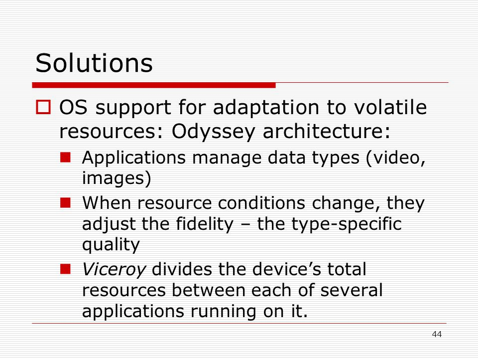 44 Solutions OS support for adaptation to volatile resources: Odyssey architecture: Applications manage data types (video, images) When resource conditions change, they adjust the fidelity – the type-specific quality Viceroy divides the devices total resources between each of several applications running on it.