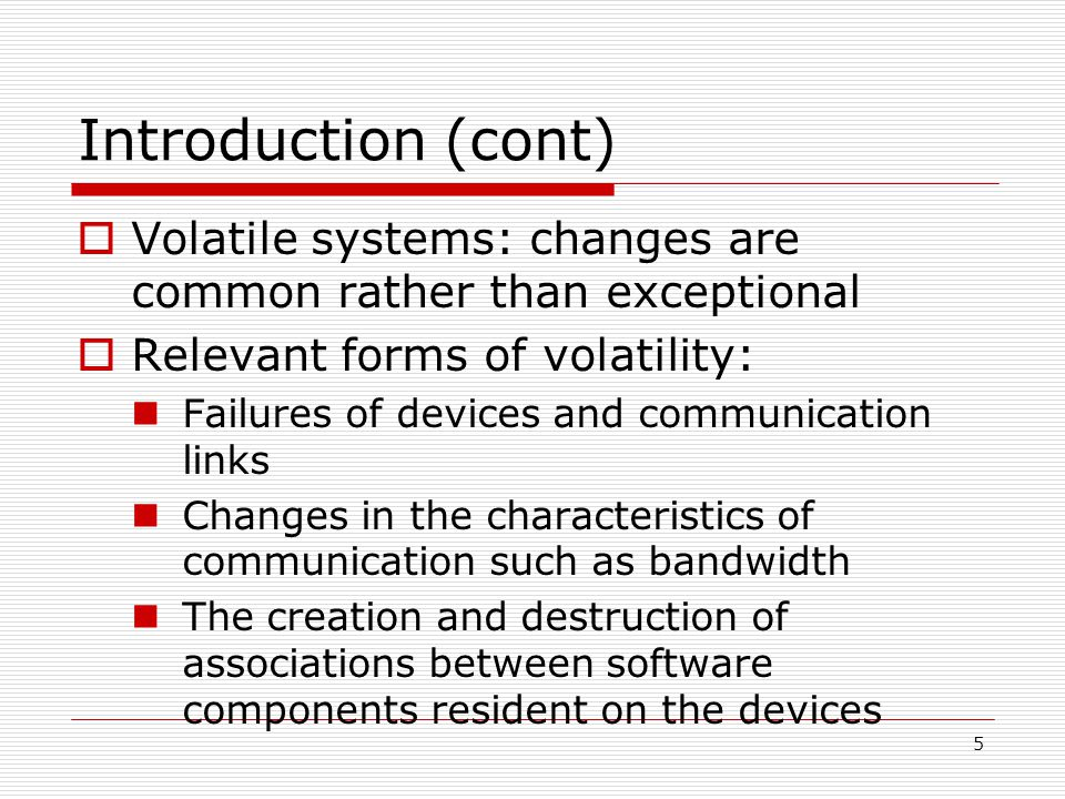 5 Introduction (cont) Volatile systems: changes are common rather than exceptional Relevant forms of volatility: Failures of devices and communication links Changes in the characteristics of communication such as bandwidth The creation and destruction of associations between software components resident on the devices
