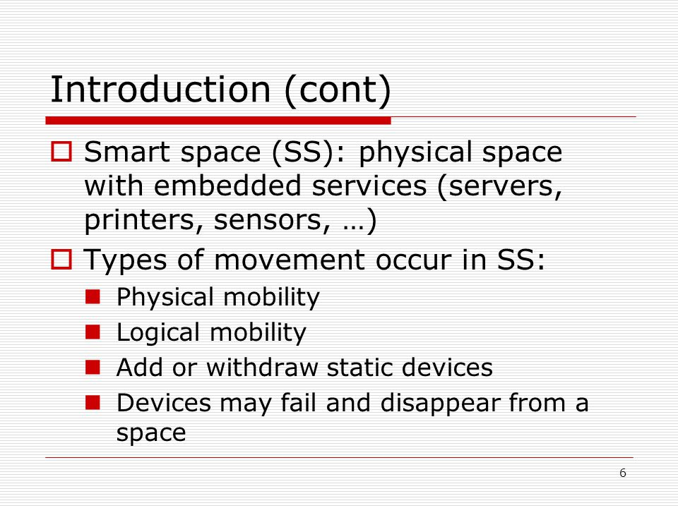 6 Introduction (cont) Smart space (SS): physical space with embedded services (servers, printers, sensors, …) Types of movement occur in SS: Physical mobility Logical mobility Add or withdraw static devices Devices may fail and disappear from a space