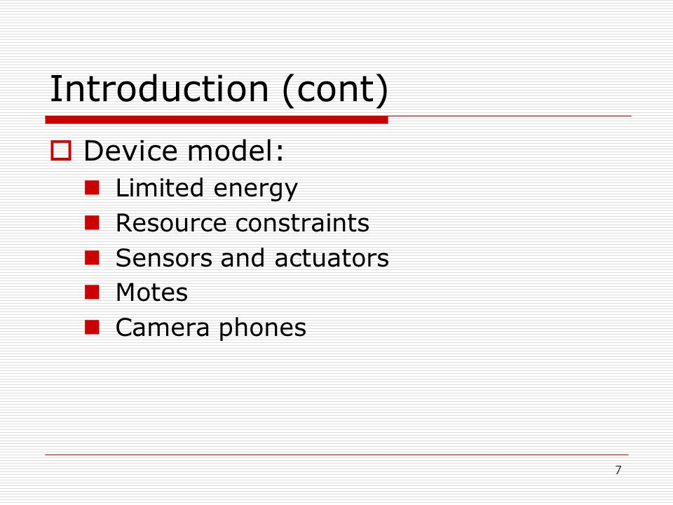 7 Introduction (cont) Device model: Limited energy Resource constraints Sensors and actuators Motes Camera phones