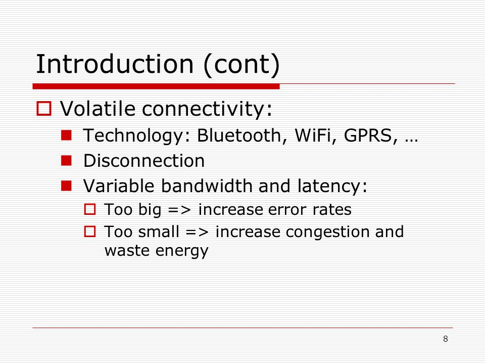 8 Introduction (cont) Volatile connectivity: Technology: Bluetooth, WiFi, GPRS, … Disconnection Variable bandwidth and latency: Too big => increase error rates Too small => increase congestion and waste energy